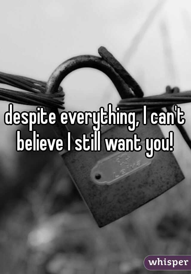 despite everything, I can't believe I still want you!