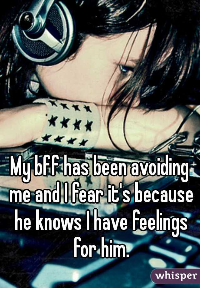 My bff has been avoiding me and I fear it's because he knows I have feelings for him.