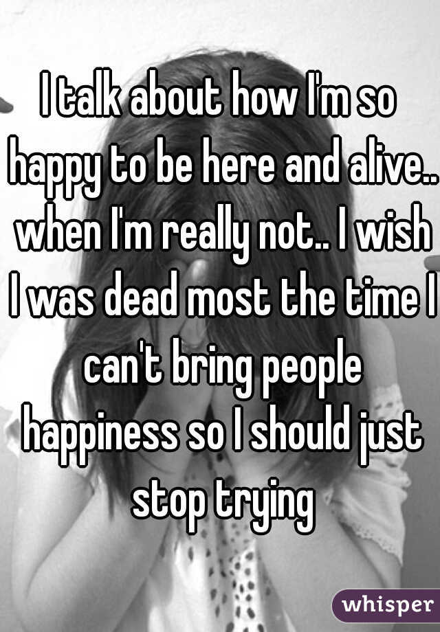 I talk about how I'm so happy to be here and alive.. when I'm really not.. I wish I was dead most the time I can't bring people happiness so I should just stop trying