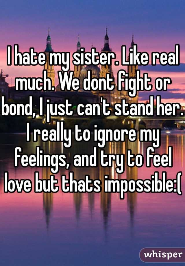 I hate my sister. Like real much. We dont fight or bond, I just can't stand her. I really to ignore my feelings, and try to feel love but thats impossible:(
