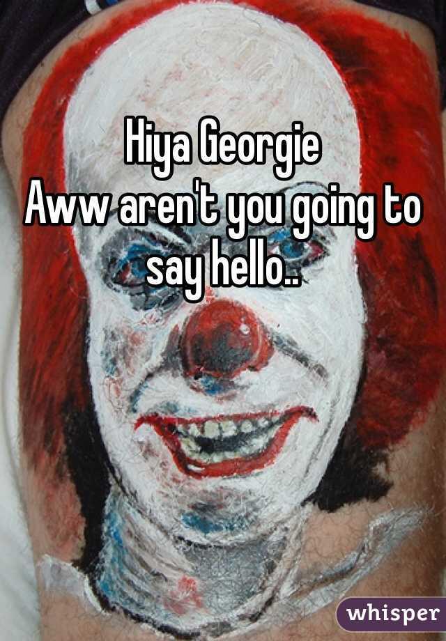 Hiya Georgie  Aww aren't you going to say hello..