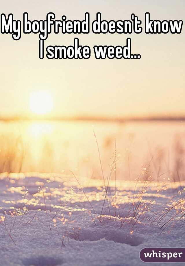 My boyfriend doesn't know I smoke weed...