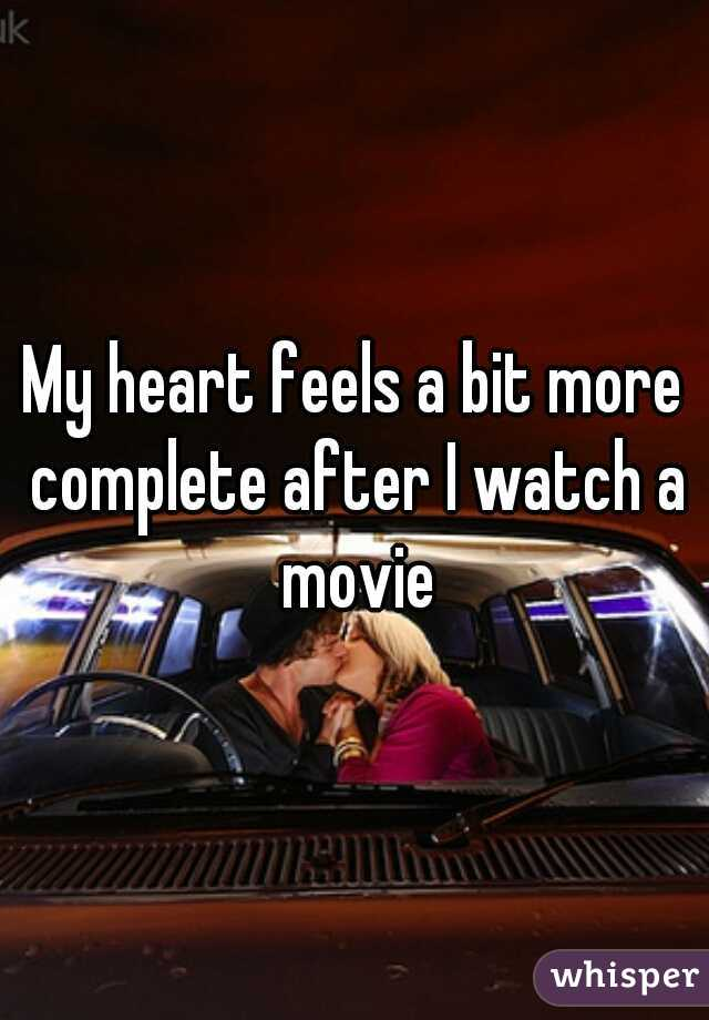 My heart feels a bit more complete after I watch a movie