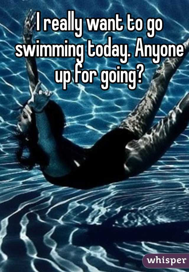 I really want to go swimming today. Anyone up for going?