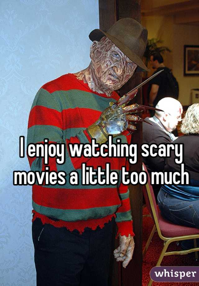 I enjoy watching scary movies a little too much