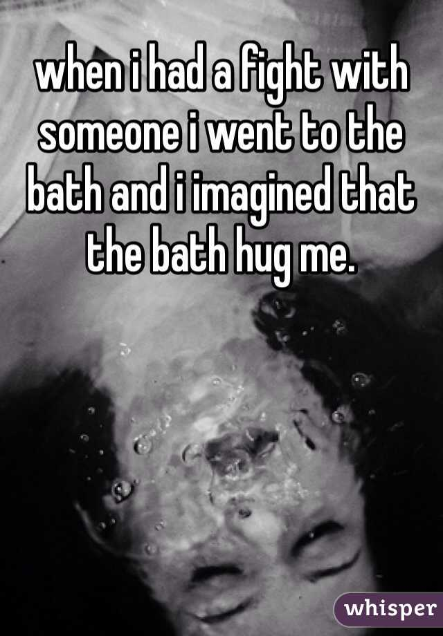 when i had a fight with someone i went to the bath and i imagined that the bath hug me.