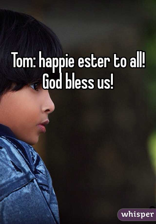 Tom: happie ester to all! God bless us!