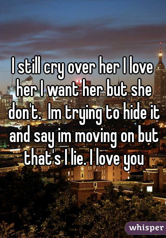 I still cry over her I love her I want her but she don't.  Im trying to hide it and say im moving on but that's I lie. I love you