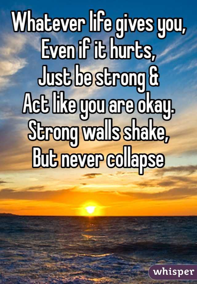 Whatever life gives you,  Even if it hurts, Just be strong & Act like you are okay. Strong walls shake, But never collapse