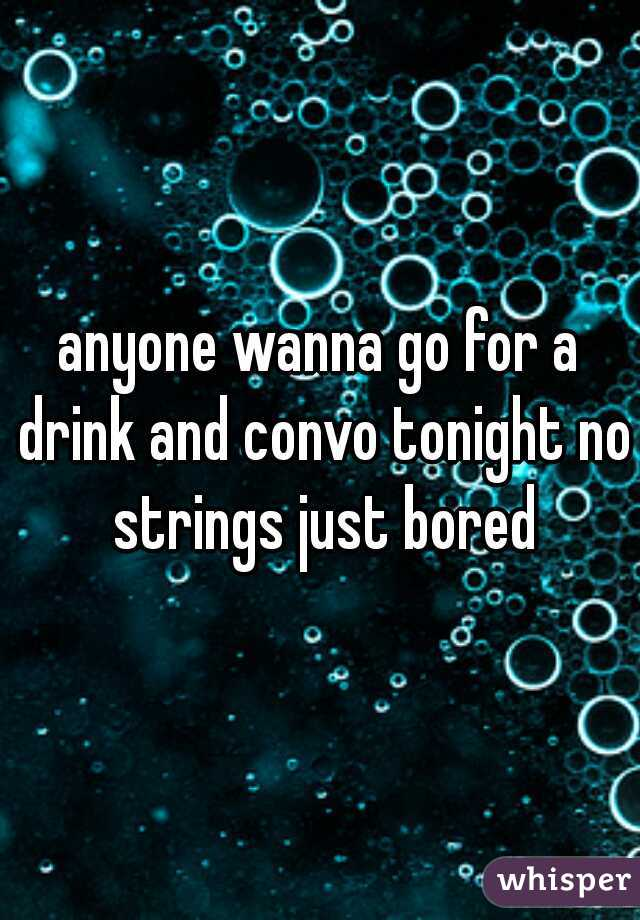 anyone wanna go for a drink and convo tonight no strings just bored