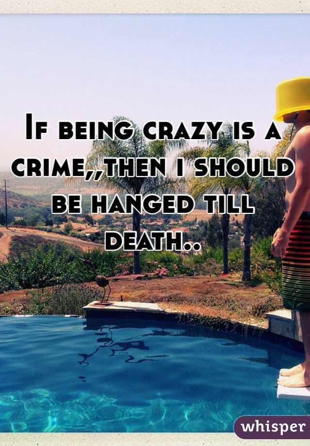 If being crazy is a crime,,then i should be hanged till death..
