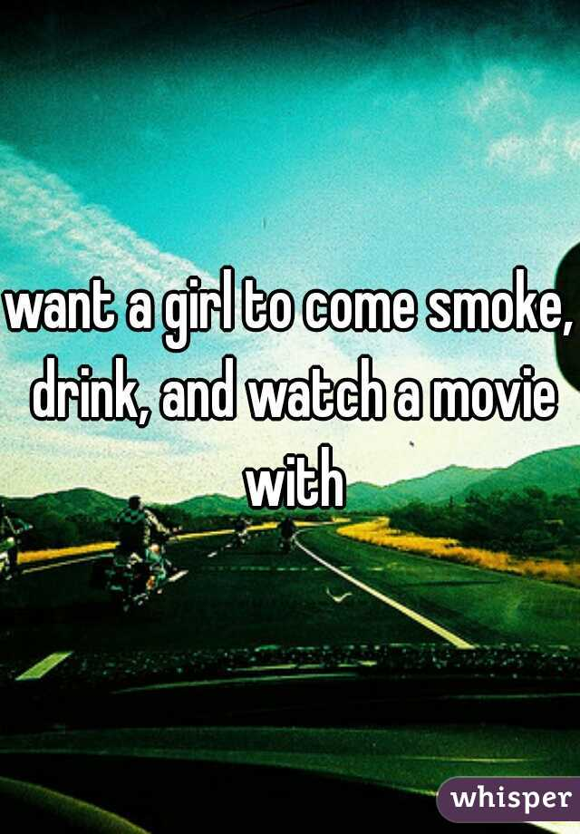 want a girl to come smoke, drink, and watch a movie with