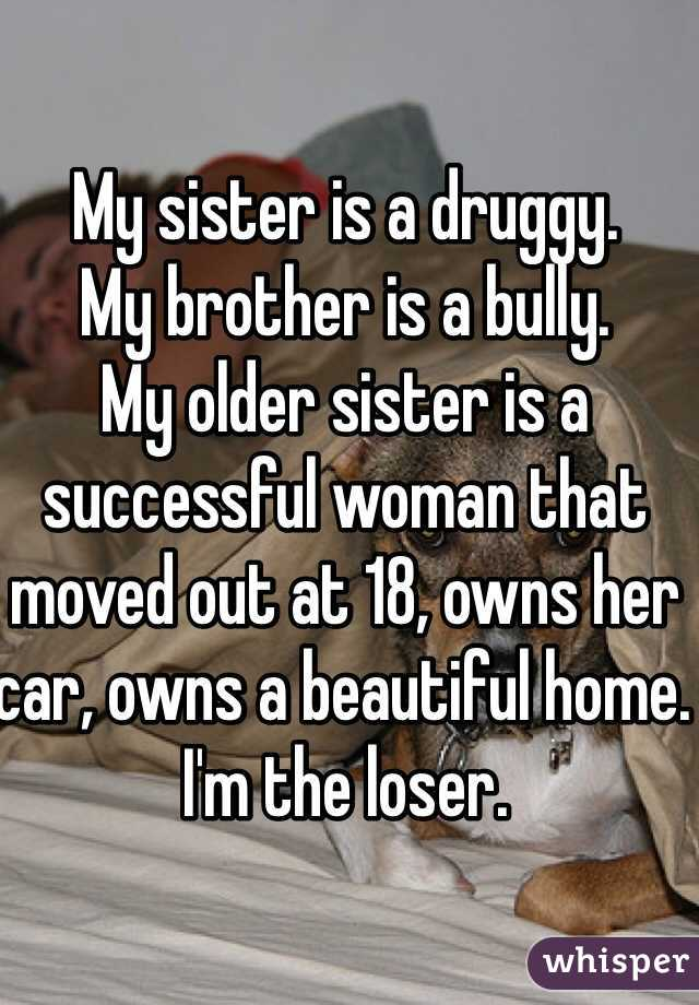 My sister is a druggy.  My brother is a bully.  My older sister is a successful woman that moved out at 18, owns her car, owns a beautiful home.  I'm the loser.