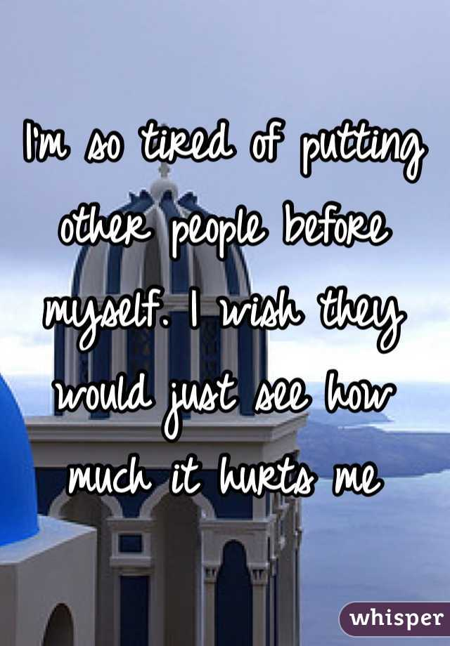 I'm so tired of putting other people before myself. I wish they would just see how much it hurts me