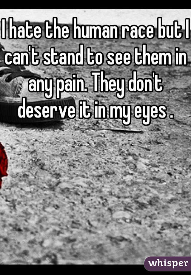 I hate the human race but I can't stand to see them in any pain. They don't deserve it in my eyes .