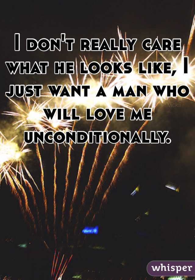 I don't really care what he looks like, I just want a man who will love me unconditionally.