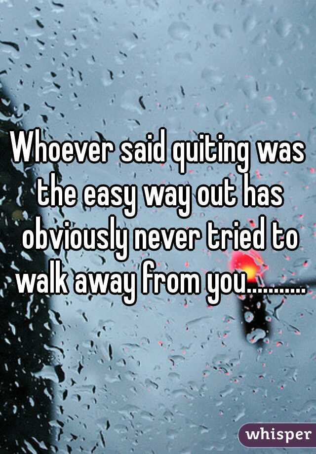 Whoever said quiting was the easy way out has obviously never tried to walk away from you...........