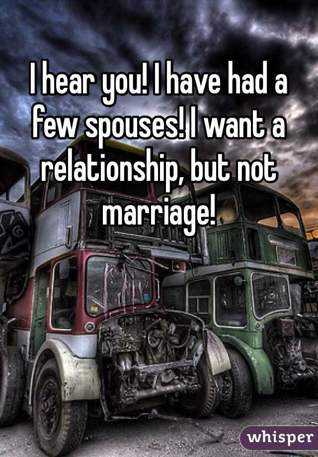 I hear you! I have had a few spouses! I want a relationship, but not marriage!