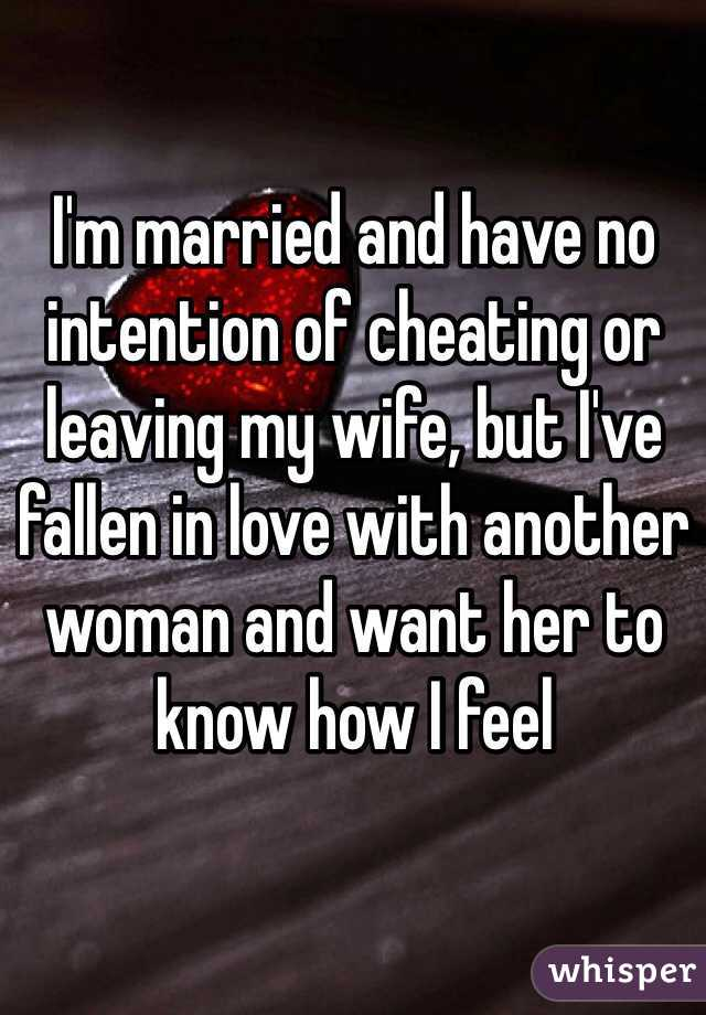 I'm married and have no intention of cheating or leaving my wife, but I've fallen in love with another woman and want her to know how I feel