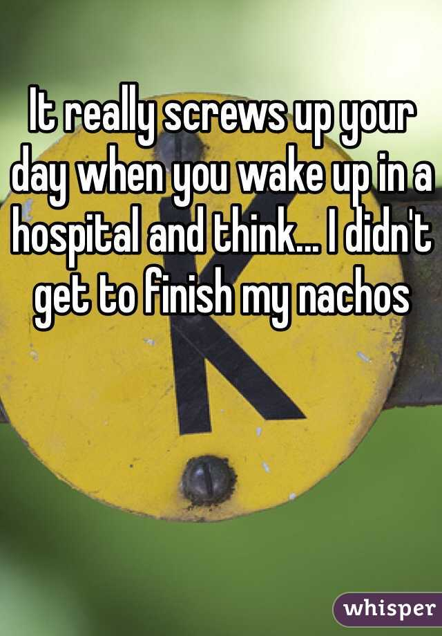 It really screws up your day when you wake up in a hospital and think... I didn't get to finish my nachos