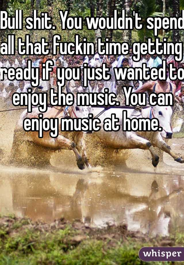 Bull shit. You wouldn't spend all that fuckin time getting ready if you just wanted to enjoy the music. You can enjoy music at home.