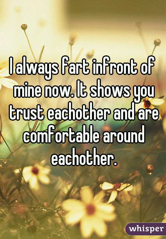 I always fart infront of mine now. It shows you trust eachother and are comfortable around eachother.