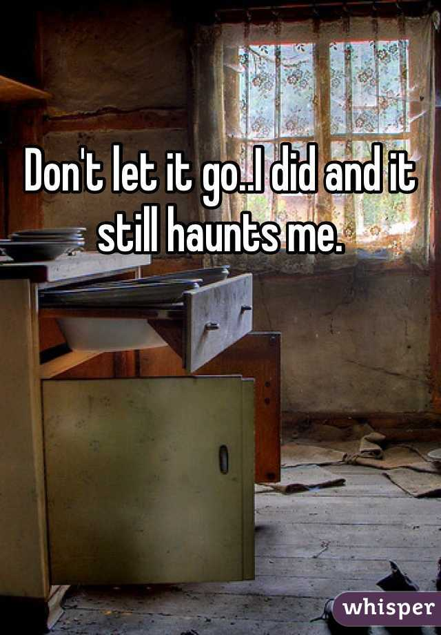 Don't let it go..I did and it still haunts me.