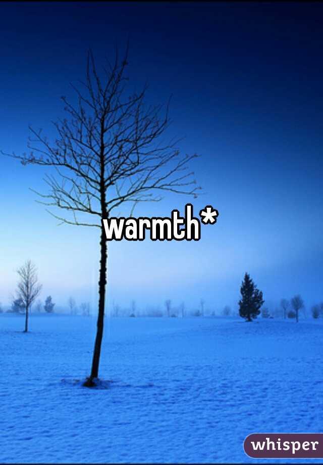 warmth*