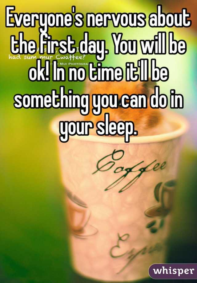 Everyone's nervous about the first day. You will be ok! In no time it'll be something you can do in your sleep.