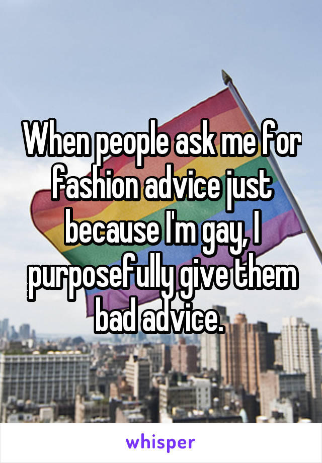 When people ask me for fashion advice just because I'm gay, I purposefully give them bad advice.