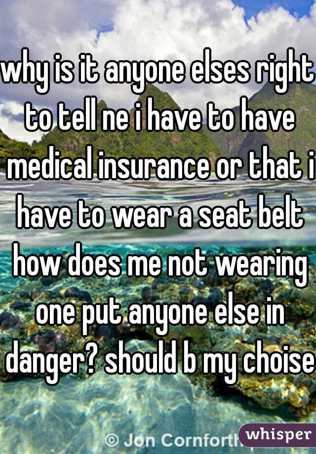 why is it anyone elses right to tell ne i have to have medical insurance or that i have to wear a seat belt how does me not wearing one put anyone else in danger? should b my choise