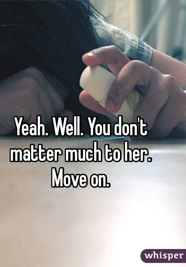 Yeah. Well. You don't matter much to her.  Move on.