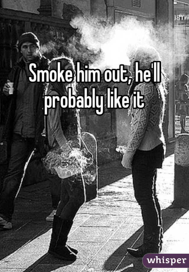 Smoke him out, he'll probably like it