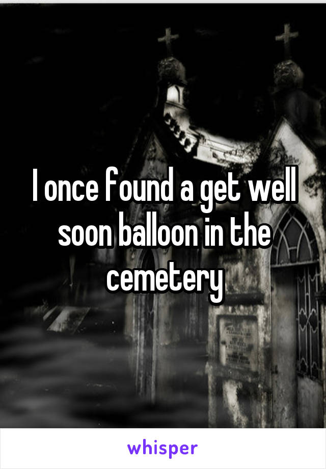 I once found a get well soon balloon in the cemetery