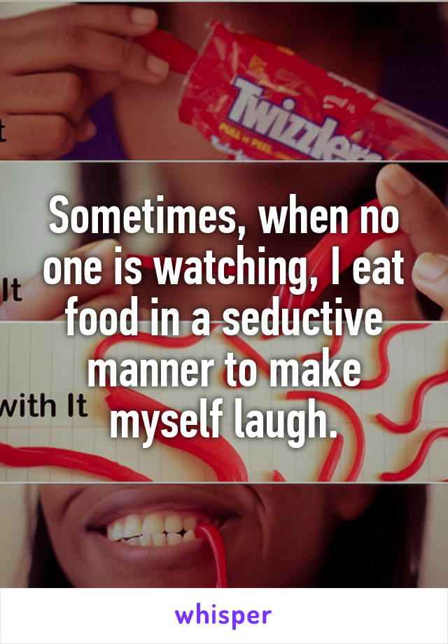 Sometimes, when no one is watching, I eat food in a seductive manner to make myself laugh.
