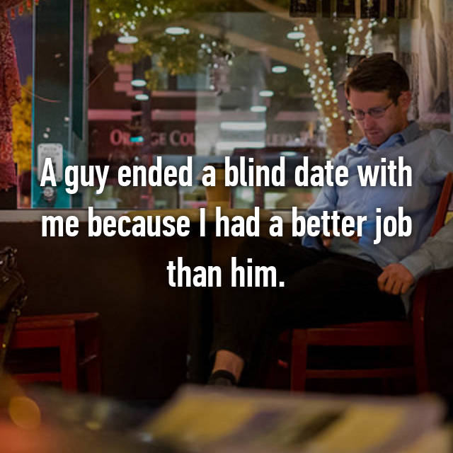 A guy ended a blind date with me because I had a better job than him.