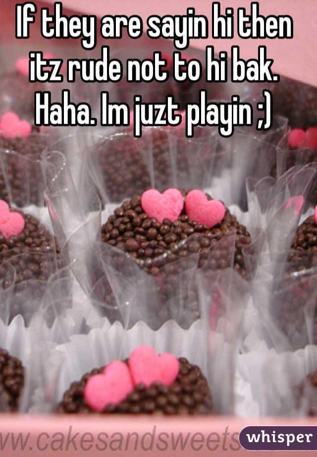 If they are sayin hi then itz rude not to hi bak. Haha. Im juzt playin ;)