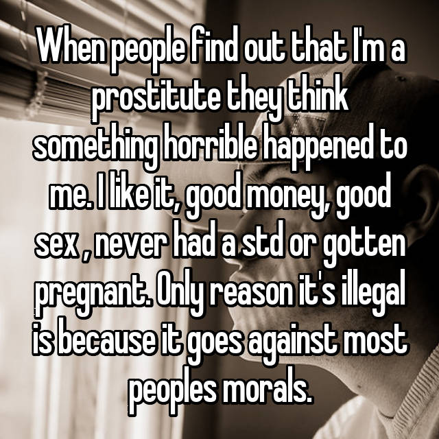 When people find out that I'm a prostitute they think something horrible happened to me. I like it, good money, good sex , never had a std or gotten pregnant. Only reason it's illegal is because it goes against most peoples morals.
