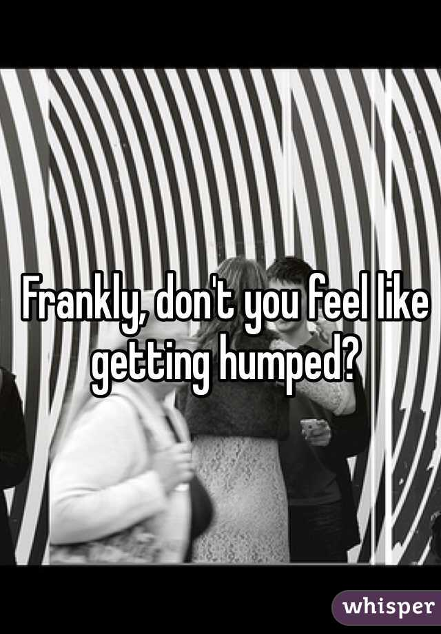 Frankly, don't you feel like getting humped?