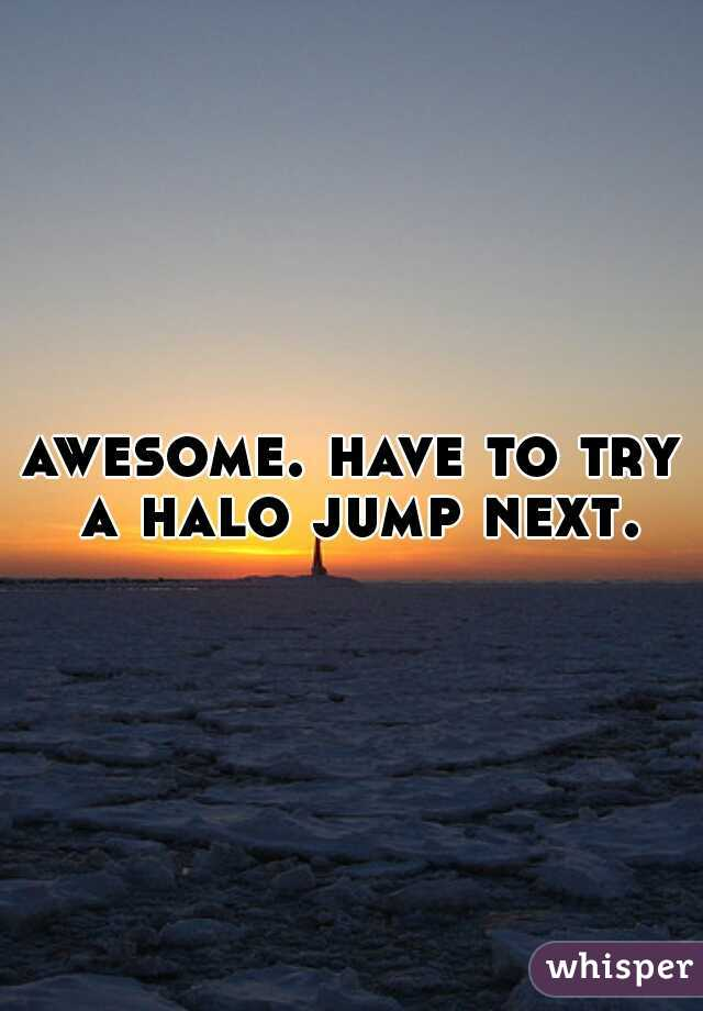 awesome. have to try a halo jump next.
