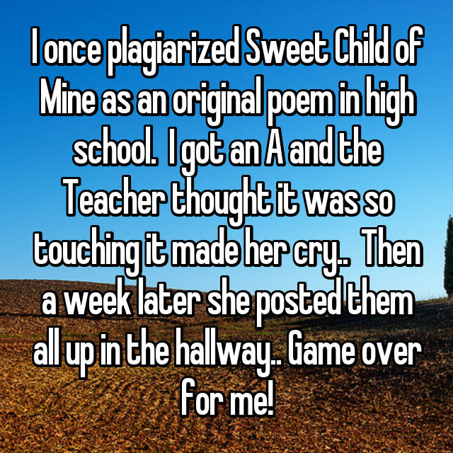 I once plagiarized Sweet Child of Mine as an original poem in high school.  I got an A and the Teacher thought it was so touching it made her cry..  Then a week later she posted them all up in the hallway.. Game over for me!