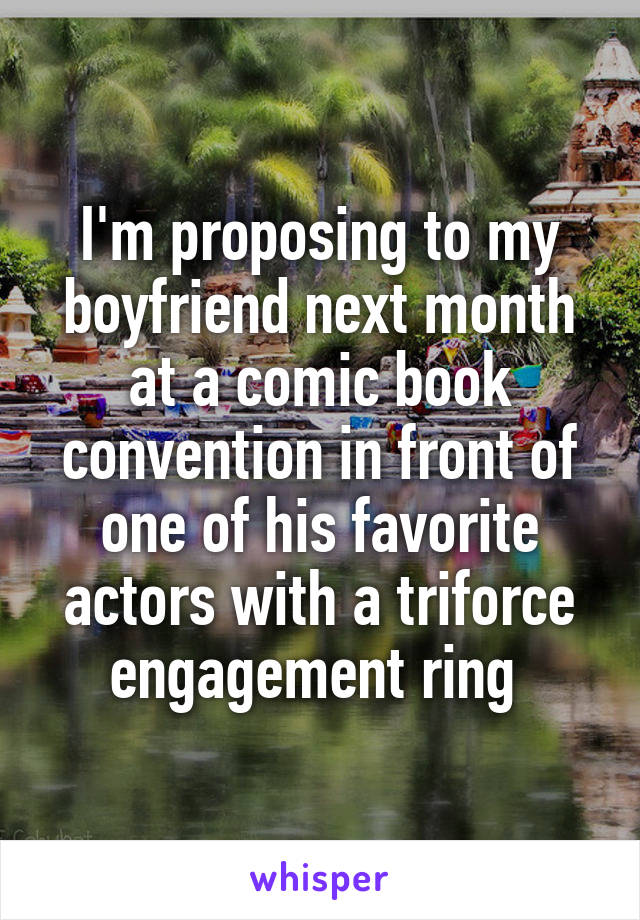 I'm proposing to my boyfriend next month at a comic book convention in front of one of his favorite actors with a triforce engagement ring