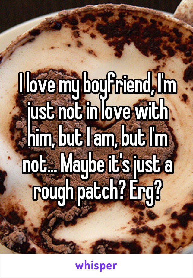 I love my boyfriend, I'm just not in love with him, but I am, but I'm not... Maybe it's just a rough patch? Erg😓