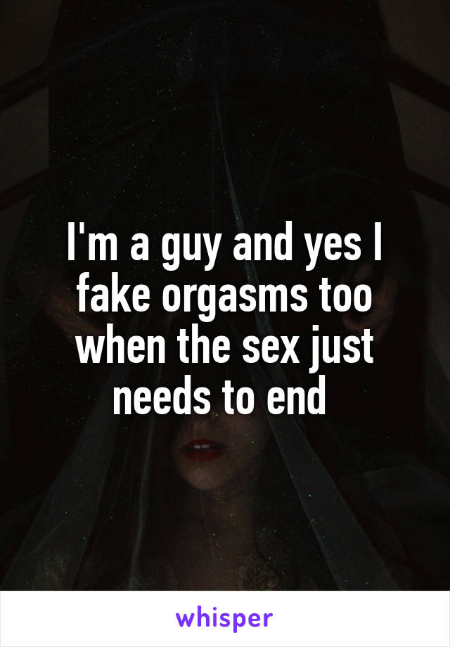 I'm a guy and yes I fake orgasms too when the sex just needs to end