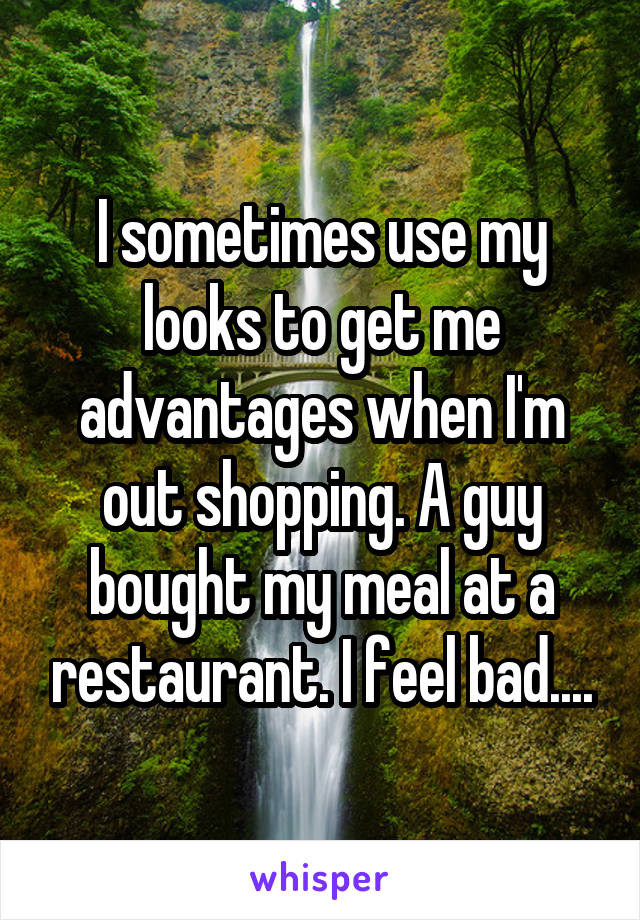 I sometimes use my looks to get me advantages when I'm out shopping. A guy bought my meal at a restaurant. I feel bad....