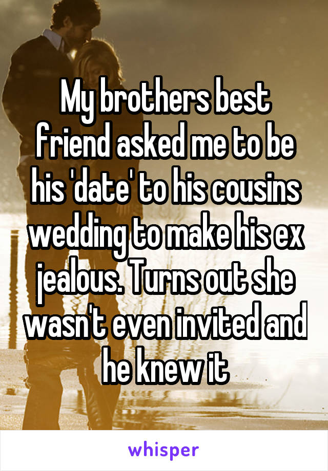 My brothers best friend asked me to be his 'date' to his cousins wedding to make his ex jealous. Turns out she wasn't even invited and he knew it