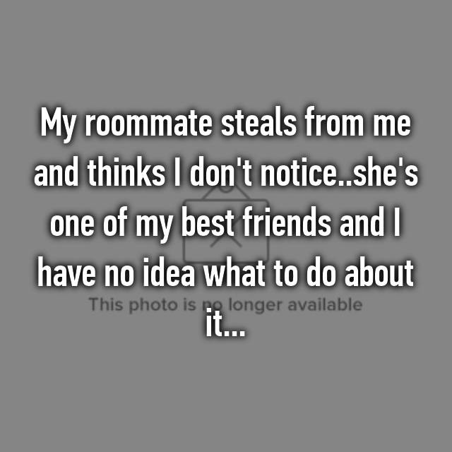 My roommate steals from me and thinks I don't notice..she's one of my best friends and I have no idea what to do about it...