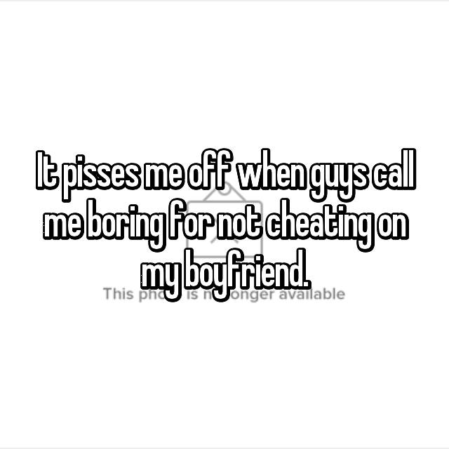 It pisses me off when guys call me boring for not cheating on my boyfriend.