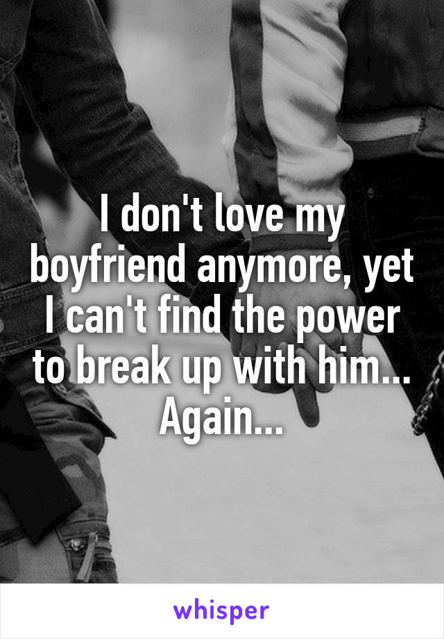 I don't love my boyfriend anymore, yet I can't find the power to break up with him... Again...