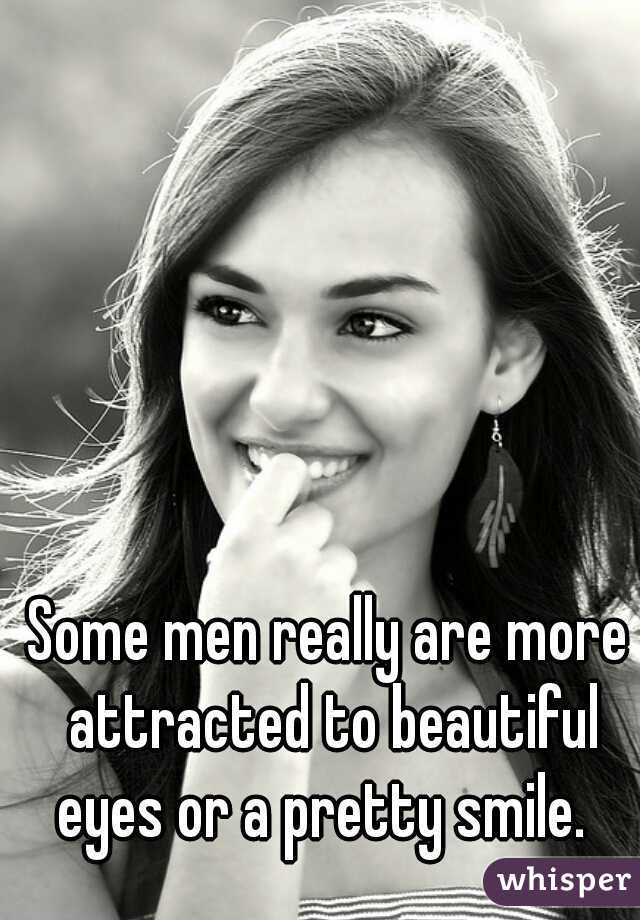 Some men really are more attracted to beautiful eyes or a pretty smile.